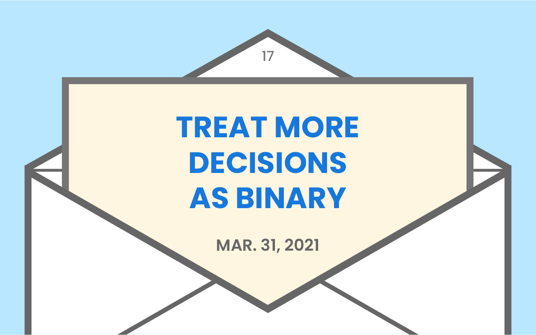 Treat more decisions as binary